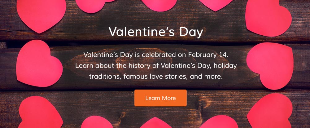 Valentine's Day is celebrated on February 14. Learn about the history of Valentine's Day, holiday traditions, famous love stories, and more.
