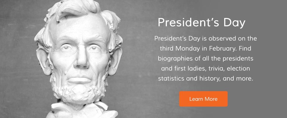 President's Day is observed on the third Monday in February. Find biographies of all the presidents and first ladies, trivia, election statistics and history, and more.